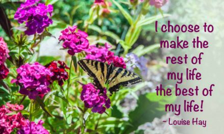 I choose to make the rest of my life the best of my life. ~Louise Hay