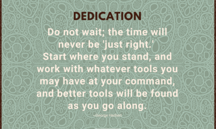 Do not wait; the time will never be 'just right.' Start where you stand, and work with whatever tools you may have at your command, and better tools will be found as you go along. ~George Hergert
